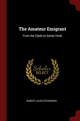 The Amateur Emigrant: From the Clyde to Sandy Hook - Stevenson, Robert Louis