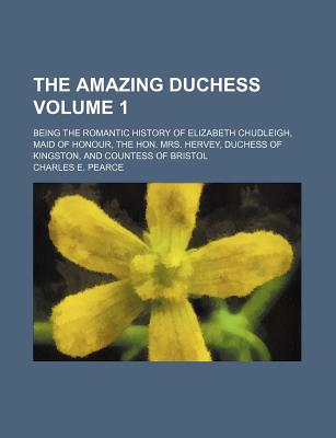 The Amazing Duchess; Being the Romantic History of Elizabeth Chudleigh, Maid of Honour, the Hon. Mrs. Hervey, Duchess of Kingston, and Countess of Bristol Volume 1 - Pearce, Charles E