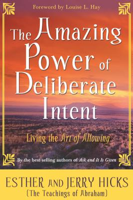 The Amazing Power of Deliberate Intent: Living the Art of Allowing - Hicks, Esther, and Hicks, Jerry, and Hay, Louise L (Foreword by)