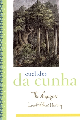 The Amazon: Land Without History - Da Cunha, Euclides, and Sa, Lucia (Editor), and Sousa, Ronald (Translated by)