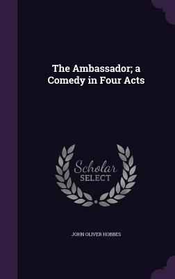 The Ambassador; A Comedy in Four Acts - Hobbes, John Oliver