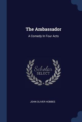 The Ambassador: A Comedy in Four Acts - Hobbes, John Oliver