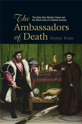 The Ambassadors of Death: The Sister Arts, Western Canon and the Silent Lines of a Hebrew Survivor - Bram, Shahar