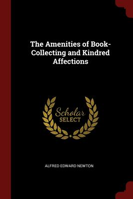The Amenities of Book-Collecting and Kindred Affections - Newton, Alfred Edward
