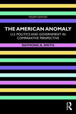 The American Anomaly: U.S. Politics and Government in Comparative Perspective - Smith, Raymond A