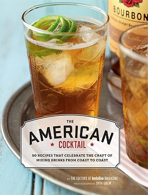 The American Cocktail: 50 Recipes That Celebrate the Craft of Mixing Drinks from Coast to Coast - Imbibe Magazine