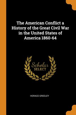 The American Conflict a History of the Great Civil War in the United States of America 1860-64 - Greeley, Horace