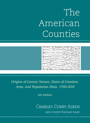 The American Counties: Origins of County Names, Dates of Creation, Area, and Population Data, 1950-2010 - Aiken, Charles Curry, and Kane, Joseph Nathan
