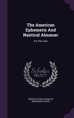 The American Ephemeris and Nautical Almanac: For the Year - United States House of Representatives (Creator)