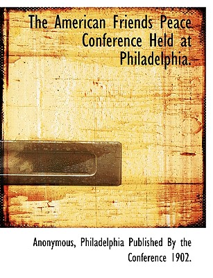 The American Friends Peace Conference Held at Philadelphia. - Anonymous, and Philadelphia Published by the Conference, Published By the Conference (Creator)