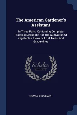 The American Gardener's Assistant: In Three Parts. Containing Complete Practical Directions for the Cultivation of Vegetables, Flowers, Fruit Trees, and Grape-Vines - Bridgeman, Thomas