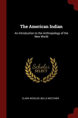 The American Indian: An Introduction to the Anthropology of the New World - Wissler, Clark