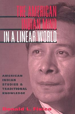 The American Indian Mind in a Linear World: American Indian Studies and Traditional Knowledge - Fixico, Donald Lee