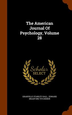 The American Journal of Psychology, Volume 28 - Hall, Granville Stanley, and Edward Bradford Titchener (Creator)