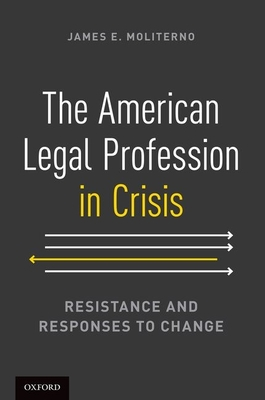 The American Legal Profession in Crisis: Resistance and Responses to Change - Moliterno, James E