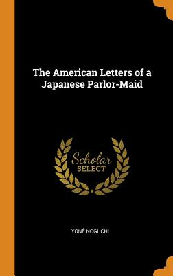 The American Letters of a Japanese Parlor-Maid - Noguchi, Yone