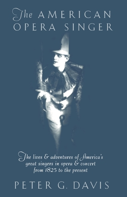 The American Opera Singer: The Lives & Adventures of America's Great Singers in Opera & Concert from 1825to the Present - Davis, Peter G