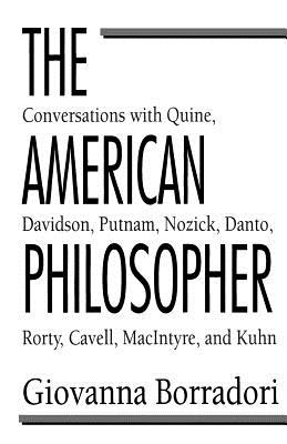 The American Philosopher: Conversations with Quine, Davidson, Putnam, Nozick, Danto, Rorty, Cavell, Macintyre, Kuhn - Borradori, Giovanna