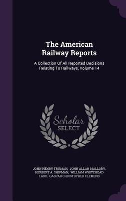The American Railway Reports: A Collection of All Reported Decisions Relating to Railways, Volume 14 - Truman, John Henry, and John Allan Mallory (Creator), and Shipman, Herbert A (Creator)