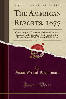 The American Reports, 1877, Vol. 20: Containing All Decisions of General Interest Decided in the Courts of Last Resort of the Several States, with Notes and References (Classic Reprint) - Thompson, Isaac Grant