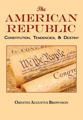 The American Republic: Complete Original Text - Brownson, Orestes Augustus
