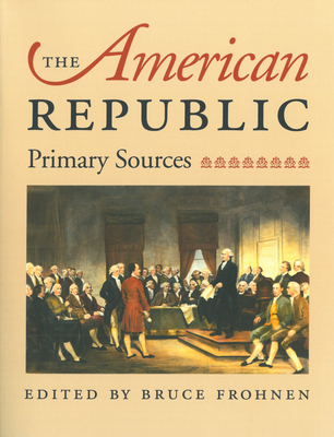 The American Republic: Primary Sources - Frohnen, Bruce (Editor)