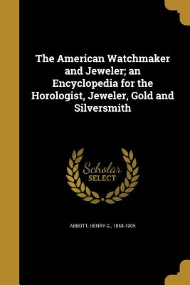 The American Watchmaker and Jeweler; An Encyclopedia for the Horologist, Jeweler, Gold and Silversmith - Abbott, Henry G 1858-1905 (Creator)