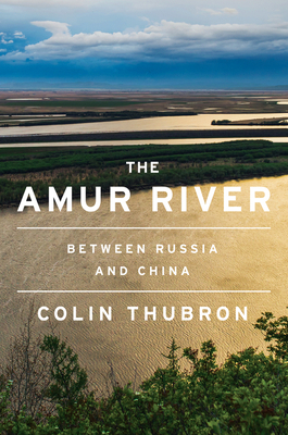 The Amur River: Between Russia and China - Thubron, Colin