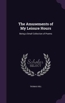 The Amusements of My Leisure Hours: Being a Small Collection of Poems - Hill, Thomas