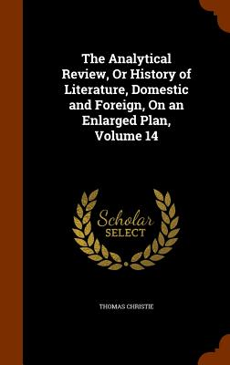 The Analytical Review, or History of Literature, Domestic and Foreign, on an Enlarged Plan, Volume 14 - Christie, Thomas