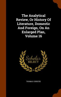 The Analytical Review, or History of Literature, Domestic and Foreign, on an Enlarged Plan, Volume 16 - Christie, Thomas