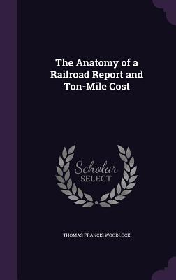 The Anatomy of a Railroad Report and Ton-Mile Cost - Woodlock, Thomas Francis