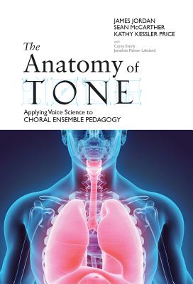 The Anatomy of Tone: Applying Voice Science to Choral Ensemble Pedagogy - Jordan, James, and Kessler Price, Kathy, and McCarther, Sean