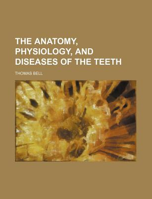 The Anatomy, Physiology, and Diseases of the Teeth - Bell, Thomas