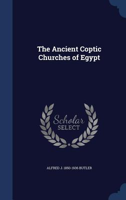 The Ancient Coptic Churches of Egypt - Butler, Alfred J 1850-1936