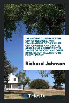 The Ancient Customs of the City of Hereford. with Translations of the Earlier City Charters and Grants; Also, Some Account of the Trades of the City, and Other Information Relative to Its Early History - Johnson, Richard, Dr.