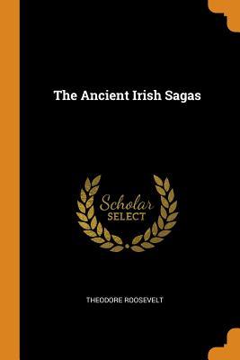 The Ancient Irish Sagas - Roosevelt, Theodore