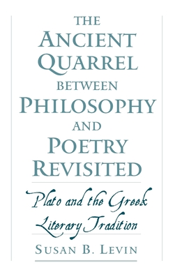 The Ancient Quarrel Between Philosophy and Poetry Revisited: Plato and the Greek Literary Tradition - Levin, Susan B