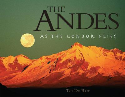 The Andes: As the Condor Flies - Roy, Tui de, and De Roy, Tui