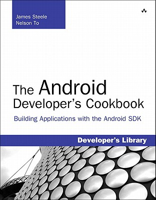The Android Developer's Cookbook: Building Applications with the Android SDK - Steele, James, and To, Nelson