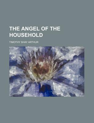 The Angel of the Household - Arthur, T S