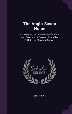 The Anglo-Saxon Home: A History of the Domestic Institutions and Customs of England, from the Fifth to the Eleventh Century - Thrupp, John