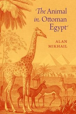 The Animal in Ottoman Egypt - Mikhail, Alan
