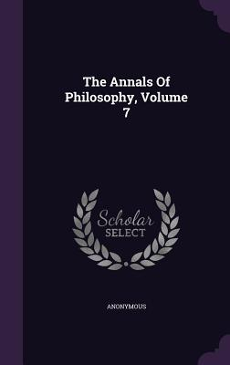 The Annals of Philosophy, Volume 7 - Anonymous