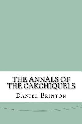 The Annals of the Cakchiquels - Brinton, Daniel G