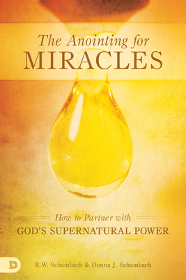 The Anointing for Miracles: How to Partner with God's Supernatural Power - Schambach, R W, and Schambach, Donna