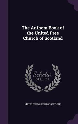 The Anthem Book of the United Free Church of Scotland - United Free Church of Scotland (Creator)