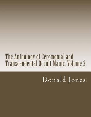 The Anthology of Ceremonial and Transcendental Occult Magic: Volume 3 - Jones, Donald M