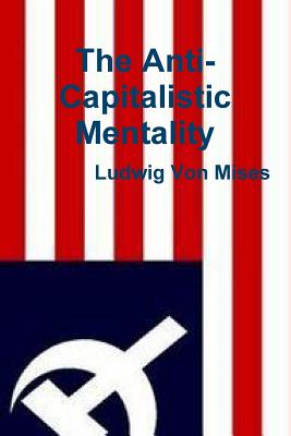 The Anti-Capitalistic Mentality - Von Mises, Ludwig