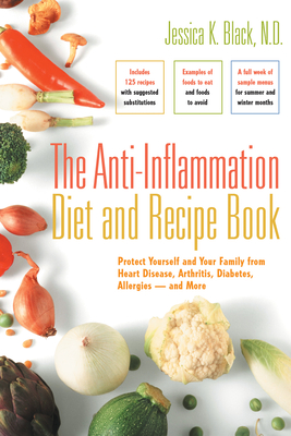 The Anti-Inflammation Diet and Recipe Book: Protect Yourself and Your Family from Heart Disease, Arthritis, Diabetes, Allergies -- And More - Black, Jessica K, Dr., N